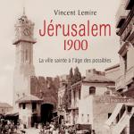 """Parution de l'ouvrage de Vincent LEMIRE """"Jérusalem 1900. La ville sainte à l'âge des possibles"""""""